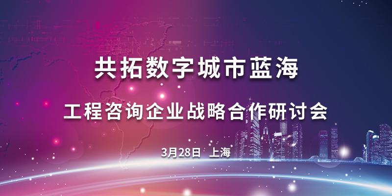 3月28 上海,共拓数字城市蓝海——工程咨询企业战略合作研讨会